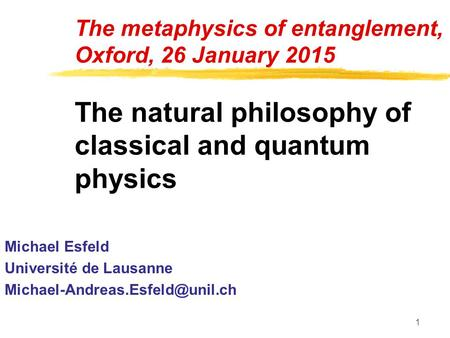 1 The metaphysics of entanglement, Oxford, 26 January 2015 The natural philosophy of classical and quantum physics Michael Esfeld Université de Lausanne.