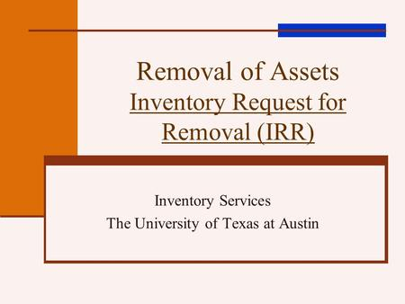Removal of Assets Inventory Request for Removal (IRR) Inventory Services The University of Texas at Austin.