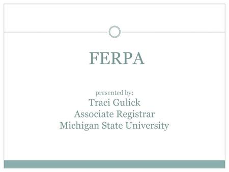 FERPA presented by: Traci Gulick Associate Registrar Michigan State University.