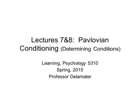 Lectures 7&8: Pavlovian Conditioning (Determining Conditions) Learning, Psychology 5310 Spring, 2015 Professor Delamater.