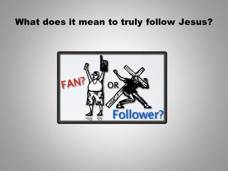 What does it mean to truly follow Jesus?. Think for a moment… The BIGGEST threat to student ministry today is FANS who call themselves Christians but.