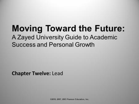 ©2010, 2007, 2003 Pearson Education, Inc. Chapter Twelve: Lead Moving Toward the Future: A Zayed University Guide to Academic Success and Personal Growth.