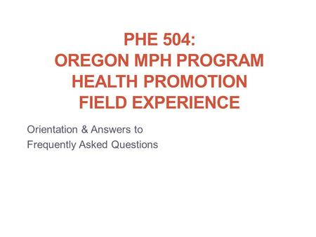 PHE 504: OREGON MPH PROGRAM HEALTH PROMOTION FIELD EXPERIENCE Orientation & Answers to Frequently Asked Questions.