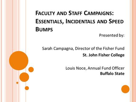 F ACULTY AND S TAFF C AMPAIGNS : E SSENTIALS, I NCIDENTALS AND S PEED B UMPS Presented by: Sarah Campagna, Director of the Fisher Fund St. John Fisher.