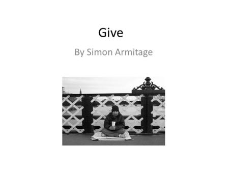 Give By Simon Armitage. 1.What is your opinion of homeless people? Do you think they deserve to be in the position they are in or do you feel sympathy.