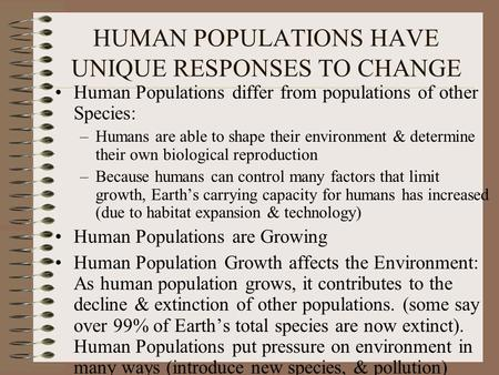 HUMAN POPULATIONS HAVE UNIQUE RESPONSES TO CHANGE Human Populations differ from populations of other Species: –Humans are able to shape their environment.