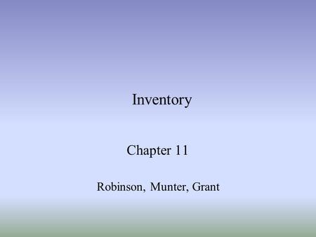 Inventory Chapter 11 Robinson, Munter, Grant. Grant, Munter & Robinson Chapter 112 Learning Objectives Understand the methods for determining inventory.