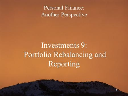 1 Personal Finance: Another Perspective Investments 9: Portfolio Rebalancing and Reporting.
