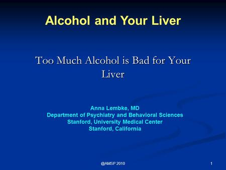 2010 Too Much Alcohol is Bad for Your Liver Alcohol and Your Liver Anna Lembke, MD Department of Psychiatry and Behavioral Sciences Stanford, University.