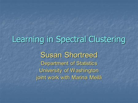 Learning in Spectral Clustering Susan Shortreed Department of Statistics University of Washington joint work with Marina Meilă.