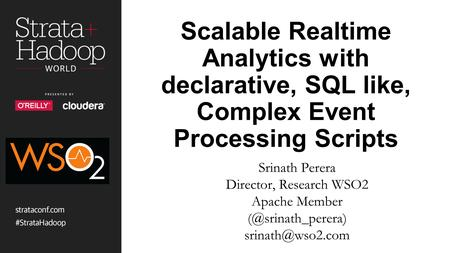Scalable Realtime Analytics with declarative, SQL like, Complex Event Processing Scripts Srinath Perera Director, Research WSO2 Apache Member