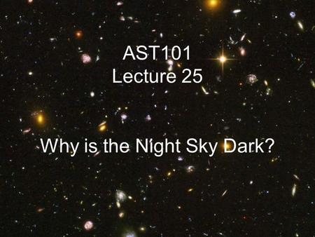 AST101 Lecture 25 Why is the Night Sky Dark?. Olber's Paradox Suppose the universe is infinite In whatever direction you look, you will see a star The.