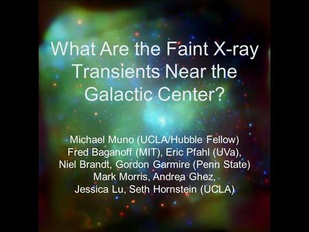 What Are the Faint X-ray Transients Near the Galactic Center? Michael Muno (UCLA/Hubble Fellow) Fred Baganoff (MIT), Eric Pfahl (UVa), Niel Brandt, Gordon.