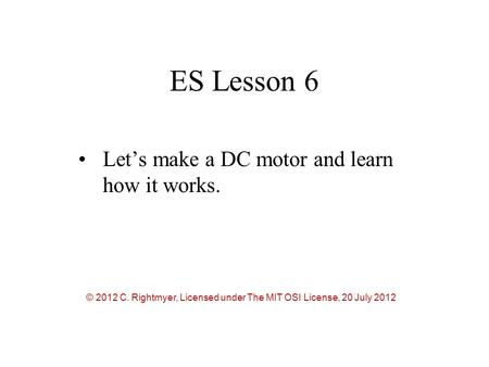 ES Lesson 6 Let's make a DC motor and learn how it works. © 2012 C. Rightmyer, Licensed under The MIT OSI License, 20 July 2012.