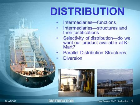 BUAD 307 DISTRIBUTION Lars Perner, Ph.D., Instructor 1 DISTRIBUTION Intermediaries—functions Intermediaries—structures and their justifications Selectivity.