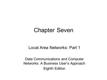 Chapter Seven Local Area Networks: Part 1 Data Communications and Computer Networks: A Business User's Approach Eighth Edition.