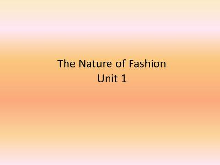 The Nature of Fashion Unit 1. The Nature of Fashion FASHION INVOLVES: – The clothes we wear – The dances we dance – The cars we drive – The way we cut.