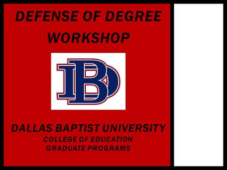 DEFENSE OF DEGREE WORKSHOP DALLAS BAPTIST UNIVERSITY COLLEGE OF EDUCATION GRADUATE PROGRAMS.