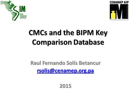 CMCs and the BIPM Key Comparison Database Raul Fernando Solís Betancur 2015.
