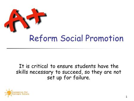 1 Reform Social Promotion It is critical to ensure students have the skills necessary to succeed, so they are not set up for failure.