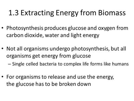 1.3 Extracting Energy from Biomass Photosynthesis produces glucose and oxygen from carbon dioxide, water and light energy Not all organisms undergo photosynthesis,
