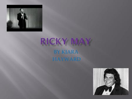 BY KIARA HAYWARD.  Ricky May was born in 1945 in Onehunga.  He went to Penrose high school.  He has 3 older bothers and 3 older sisters.  His family.