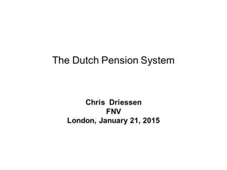 The Dutch Pension System Chris Driessen FNV London, January 21, 2015.
