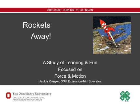 OHIO STATE UNIVERSITY EXTENSION Rockets Away! A Study of Learning & Fun Focused on Force & Motion Jackie Krieger, OSU Extension 4-H Educator.