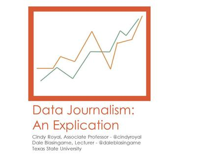 Data Journalism: An Explication Cindy Royal, Associate Professor Dale Blasingame, Lecturer Texas State University.