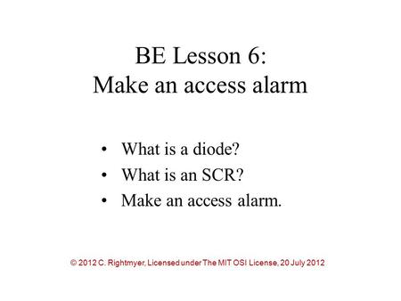 BE Lesson 6: Make an access alarm What is a diode? What is an SCR? Make an access alarm. © 2012 C. Rightmyer, Licensed under The MIT OSI License, 20 July.