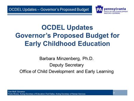 > Tom Wolf, Governor Pedro Rivera, Acting Secretary of Education | Ted Dallas, Acting Secretary of Human Services OCDEL Updates – Governor's Proposed Budget.