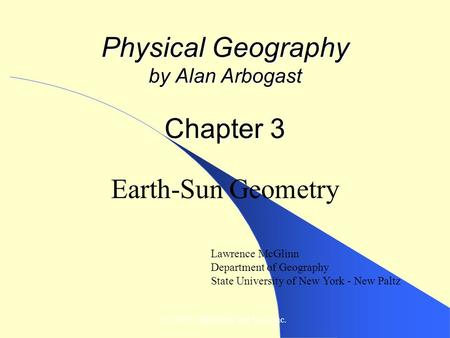© 2007, John Wiley and Sons, Inc. Physical Geography by Alan Arbogast Chapter 3 Earth-Sun Geometry Lawrence McGlinn Department of Geography State University.