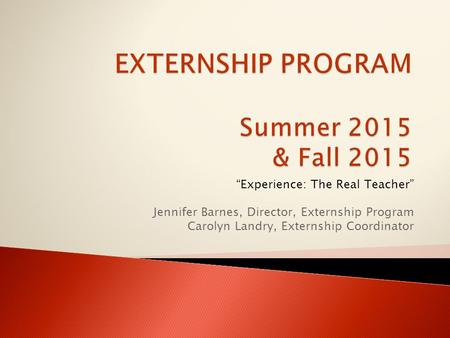 """Experience: The Real Teacher"" Jennifer Barnes, Director, Externship Program Carolyn Landry, Externship Coordinator."