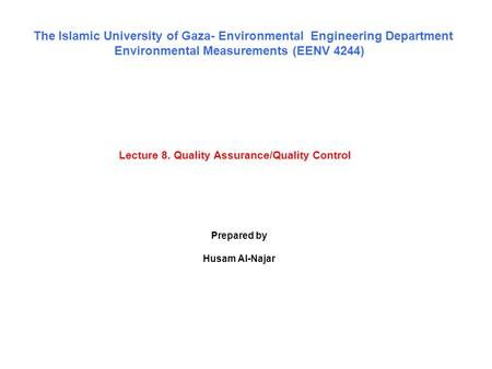 Lecture 8. Quality Assurance/Quality Control The Islamic University of Gaza- Environmental Engineering Department Environmental Measurements (EENV 4244)