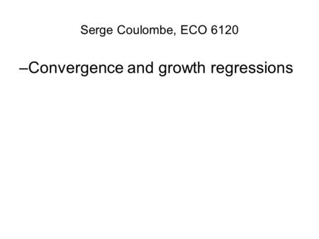Serge Coulombe, ECO 6120 –Convergence and growth regressions.