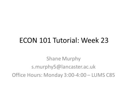 ECON 101 Tutorial: Week 23 Shane Murphy Office Hours: Monday 3:00-4:00 – LUMS C85.