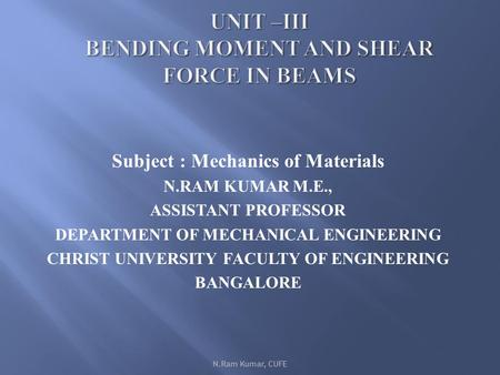 Subject : Mechanics of Materials N.RAM KUMAR M.E., ASSISTANT PROFESSOR DEPARTMENT OF MECHANICAL ENGINEERING CHRIST UNIVERSITY FACULTY OF ENGINEERING BANGALORE.
