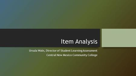 Item Analysis Ursula Waln, Director of Student Learning Assessment Central New Mexico Community College.