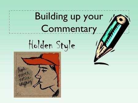 Building up your Commentary Holden Style. What good commentary does… 1.Analyzes the concrete detail in a fresh, insightful way 2.Goes deeper than the.