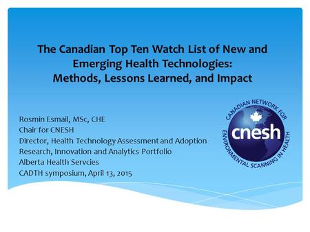 The Canadian Top Ten Watch List of New and Emerging Health Technologies: Methods, Lessons Learned, and Impact Rosmin Esmail, MSc, CHE Chair for CNESH Director,