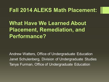 Fall 2014 ALEKS Math Placement: What Have We Learned About Placement, Remediation, and Performance? Andrew Watters, Office of Undergraduate Education Janet.