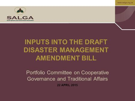 Www.salga.org.za INPUTS INTO THE DRAFT DISASTER MANAGEMENT AMENDMENT BILL Portfolio Committee on Cooperative Governance and Traditional Affairs 22 APRIL.