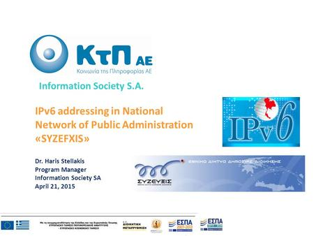 IPv6 addressing in National Network of Public Administration «SYZEFXIS» Dr. Haris Stellakis Program Manager Information Society SA April 21, 2015 Information.