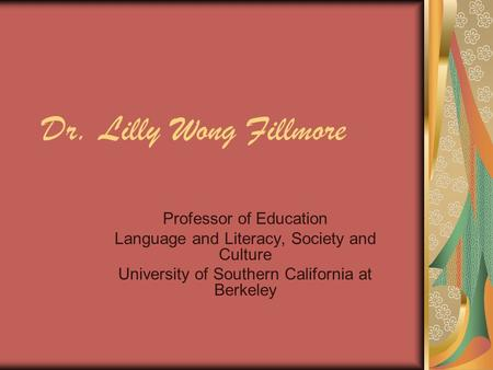 Dr. Lilly Wong Fillmore Professor of Education Language and Literacy, Society and Culture University of Southern California at Berkeley.