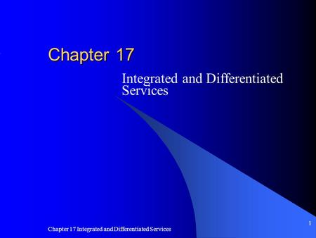 Chapter 17 Integrated and Differentiated Services 1 Chapter 17 Integrated and Differentiated Services.