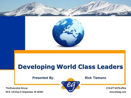 Developing World Class Leaders The Executive Group 80 E. US Hwy 6 Valparaiso, IN 46383 219-477-6378 office www.theeg.com Presented By: Rick Tiemann.