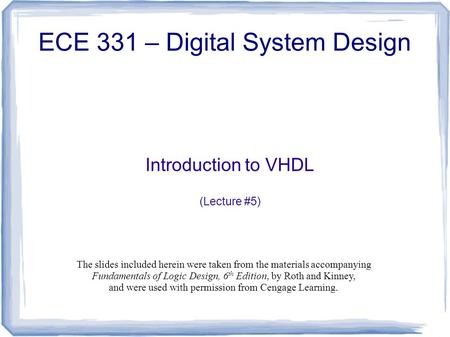 Introduction to VHDL (Lecture #5) ECE 331 – Digital System Design The slides included herein were taken from the materials accompanying Fundamentals of.