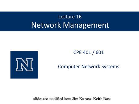 Lecture 16 Network Management CPE 401 / 601 Computer Network Systems slides are modified from Dave Hollinger slides are modified from Jim Kurose, Keith.
