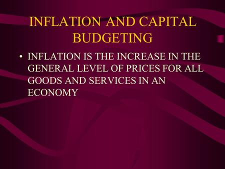 INFLATION AND CAPITAL BUDGETING INFLATION IS THE INCREASE IN THE GENERAL LEVEL OF PRICES FOR ALL GOODS AND SERVICES IN AN ECONOMY.