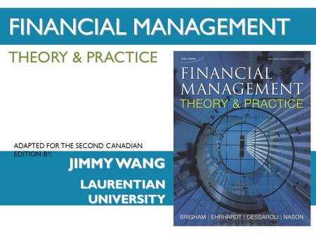 ADAPTED FOR THE SECOND CANADIAN EDITION BY: THEORY & PRACTICE JIMMY WANG LAURENTIAN UNIVERSITY FINANCIAL MANAGEMENT.